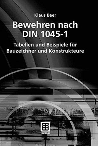 Bewehren nach DIN 1045-1: Tabellen und Beispiele für Bauzeichner und Konstrukteure