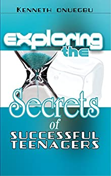 Exploring The Secrets Of Successful Teenager by [Kenneth Onuegbu]