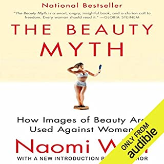 The Beauty Myth     How Images of Beauty Are Used Against Women              By:                                                                                                                                 Naomi Wolf                               Narrated by:                                                                                                                                 Suzy Jackson                      Length: 13 hrs and 23 mins     90 ratings     Overall 4.5