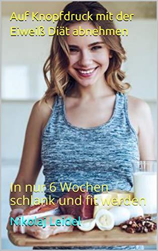 Auf Knopfdruck mit der Eiweiß Diät abnehmen : In nur 6 Wochen schlank und fit werden (Schlank werden 1)