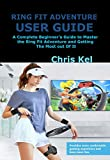 RING FIT ADVENTURE USER GUIDE: A Complete Beginner's Guide to Master the Ring Fit Adventure and Getting The Most out Of It (English Edition)