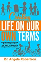 Creating Life On Our Own Terms: Inspirational stories that illustrate life's what you make it, regardless of age and circumstance