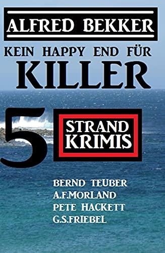Kein Happy End für Killer: 5 Strand Krimis: Alfred Bekker präsentiert Kriminalromane großer Autoren
