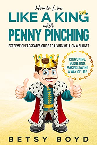 How to Live Like a King while Penny Pinching: Extreme Cheapskates Guide to Living Well on a Budget - Couponing, Budgeting, Making Saving a Way of Life