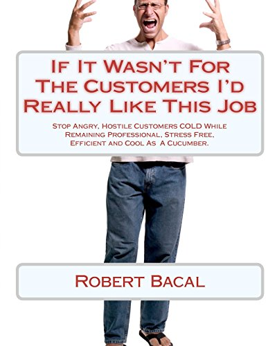 Compare Textbook Prices for If It Wasn't For The Customers I'd Really Like This Job: Stop Angry, Hostile Customers COLD While Remaining Professional, Stress Free, Efficient and Cool As A Cucumber  ISBN 9781452803807 by Bacal, Robert