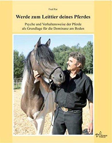 Werde zum Leittier deines Pferdes: Psyche und Verhaltensweise der Pferde als Grundlage für die Dominanz am Boden