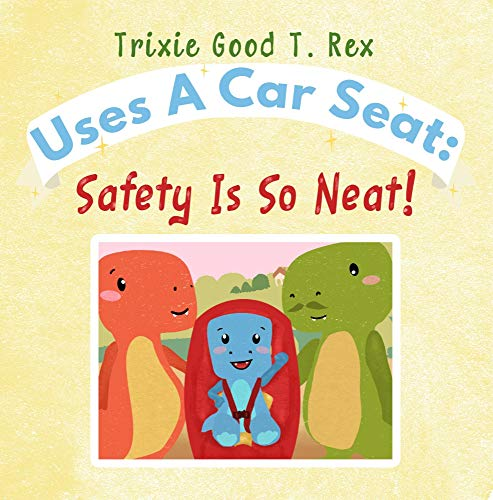 Trixie Good T. Rex Uses A Car Seat: Safety Is So Neat! (Trixies Good T.Rex Book 2) (English Edition)