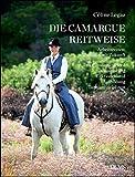 Die Camargue-Reitweise. Arbeitsreiten: Tradition mit Zukunft: Das Camargue-Pferd. Ausrüstung, Lektionen und Ausbildung. Turnierdisziplinen.