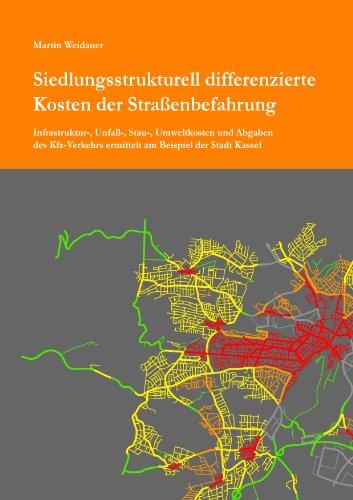 Siedlungsstrukturell differenzierte Kosten der Straßenbefahrung: Infrastruktur-, Unfall-, Stau-, Umweltkosten und Abgaben des Kfz-Verkehrs ermittelt am Beispiel der Stadt Kassel