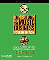The Future of the Music Business: How to Succeed with the New Digital Technologies, Fourth Edition (Music Pro Guides) by Steve Gordon(2015-07-01)