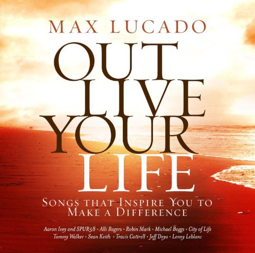 Max Lucado Out Live Your Life: Songs Inspiring You