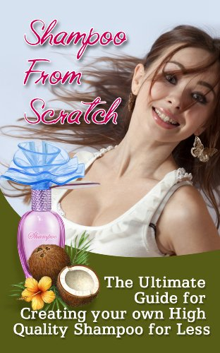 Shampoo From Scratch: An Ultimate Guide To Create Your Own High Quality Shampoo (English Edition)