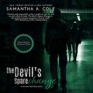 The Devil's Spare Change     Malone Brothers, Book 2              Written by:                                                                                                                                 Samantha A. Cole                               Narrated by:                                                                                                                                 Donovan Kane                      Length: 6 hrs and 28 mins     Not rated yet     Overall 0.0