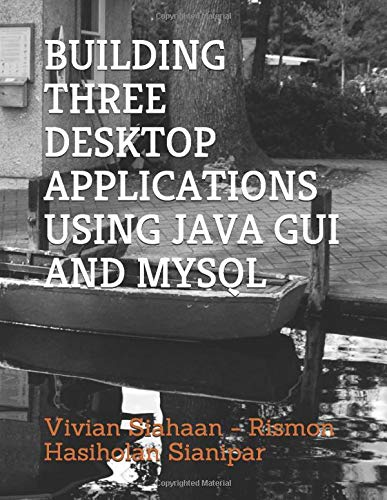 Compare Textbook Prices for BUILDING THREE DESKTOP APPLICATIONS USING JAVA GUI AND MYSQL  ISBN 9781706395577 by Siahaan, Vivian,Sianipar, Rismon Hasiholan