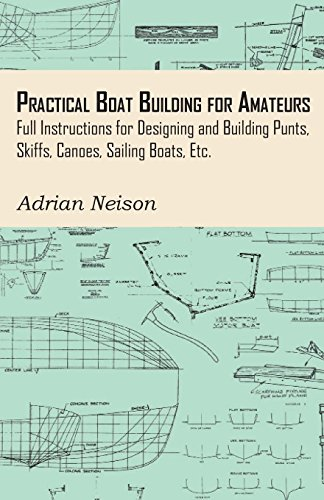 Practical Boat Building for Amateurs: Full Instructions for Designing and Building Punts, Skiffs, Canoes, Sailing Boats, Etc.