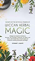 Secrets of the Mystical Powers of Wiccan Herbal Magic: A Beginners Guide to Herbalism. Discover the Essential Properties of Plants and Herbs, with Simple Wicca Herbal Spells and Rituals for Healing