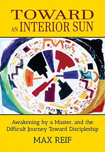 Toward an Interior Sun: Awakening by a Master, and the Difficult Journey Toward Discipleship (English Edition)