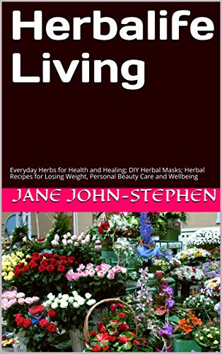 Herbalife Living: Everyday Herbs for Health and Healing; DIY Herbal Masks; Herbal Recipes for Losing Weight, Personal Beauty Care and Wellbeing by [Jane John-Stephen]