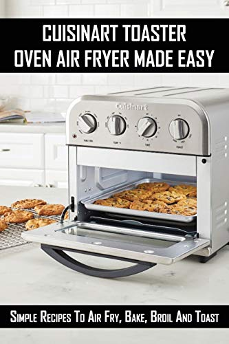 Cuisinart Toaster Oven Air Fryer Made Easy: Simple Recipes To Air Fry, Bake, Broil And Toast: Air Fryer Cookbook For Beginners 2021
