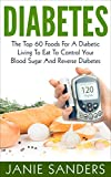 DIABETES:The Top 60 Foods For A Diabetic Living To Eat To Control Your Blood Sugar And Reverse Diabetes (Diabetes,blood sugar solution,Diabetic living,Diabetic ... Diet,smart blood sugar,sugar detox)