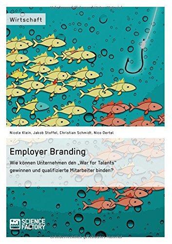 Employer Branding: Wie können Unternehmen den War for Talents gewinnen und qualifizierte Mitarbeiter binden? by Christian Schmidt (2015-05-01)
