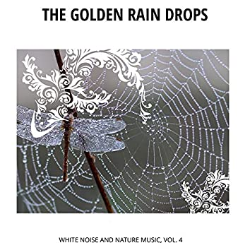 The Golden Rain Drops - White Noise and Nature Music, Vol. 4