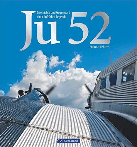 Ju 52: Geschichte und Gegenwart einer Luftfahrtlegende. Flugzeuglegende der Junkers Flugzeugwerke. Entwicklung, Varianten, technische Daten: Alles über »Tante Ju« in einem Bildband zum Träumen