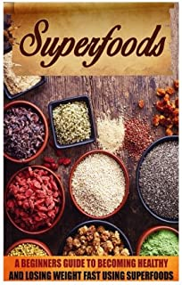 Superfoods: A Beginner's Guide to Becoming Healthy and Losing Weight Fast Using Super Foods