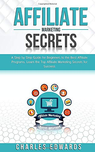 Affiliate Marketing Secrets: A Step by Step Guide for Beginners to the Best Affiliate Programs. Learn the Top Affiliate Marketing Secrets for Success. ... Strategies. Make Money from Home 2020.)
