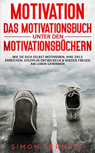 Motivation - DAS Motivationsbuch unter den Motivationsbüchern: Wie Sie sich selbst motivieren, Ihre Ziele erreichen, Disziplin entwickeln & wieder Freude am Leben gewinnen. Ein Übungsbuch