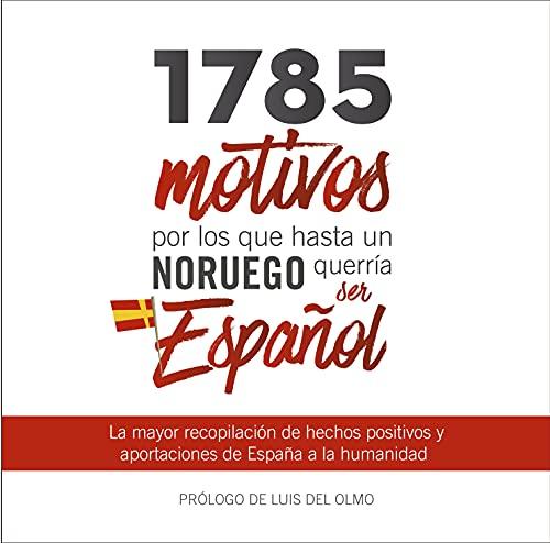 1785 motivos por los que hasta un Noruego querría ser Español: La mayor recopilación de hechos positivos y aportaciones de España a la humanidad