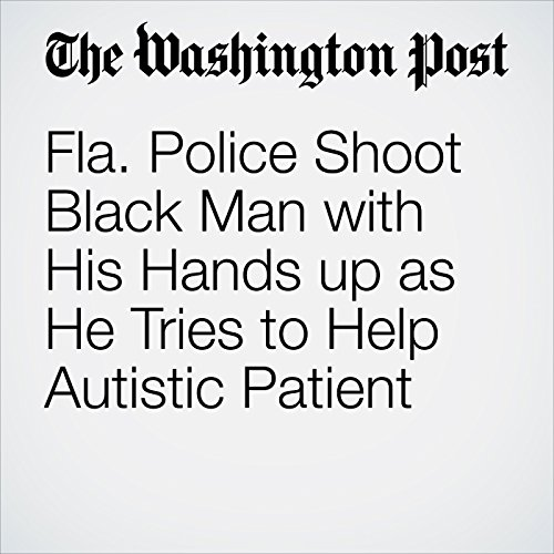 Fla. Police Shoot Black Man with His Hands up as He Tries to Help Autistic Patient audiobook cover art