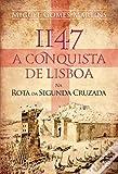 1147, a conquista de Lisboa : na rota da Segunda Cruzada / Miguel Gomes Martins.