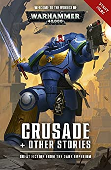 Crusade and Other Stories (Warhammer 40,000) by [Dan Abnett, David Annandale, Andy Clark, Aaron Dembski-Bowden, Peter Fehervari, John French, L J Goulding, Robbie MacNiven, Steve Parker, Josh Reynolds, James Swallow, Gav Thorpe]