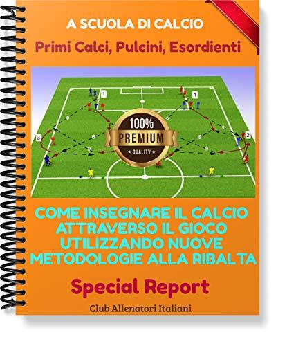 Calcio Esordienti-Pulcini: Come insegnare il Calcio attraverso il gioco utilizzando nuove Metodologie alla Ribalta: Adatto per Esordienti, Pulcini, Primi calci