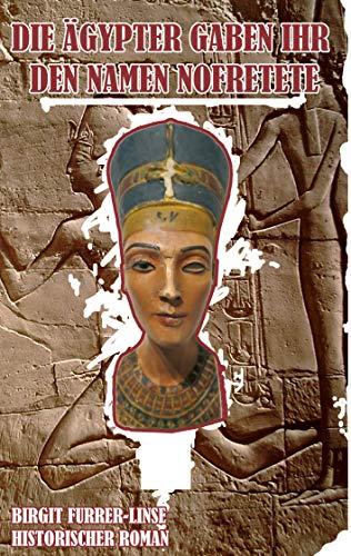 Die Ägypter gaben ihr den Namen Nofretete: Historischer Roman