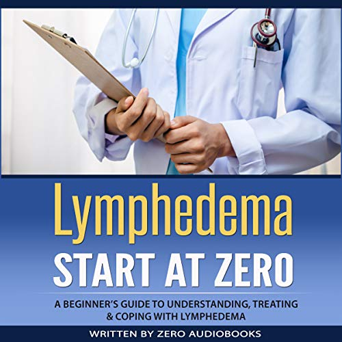 Lymphedema: Start at Zero: A Beginner's Guide to Understanding, Treating and Coping with Lymphedema audiobook cover art