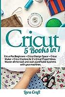 Cricut: 5 Books in 1: Cricut For Beginners + Cricut Design Space + Cricut Maker + Cricut Explore Air 2 + Cricut Project Ideas. Master all the tools and start a profitable business with your machines