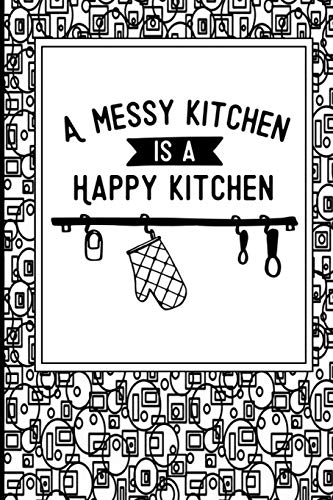 A Messy Kitchen Is A Happy Kitchen: Personalized Blank Food Recipe Cookbook Journal for Women to Write in, with Different Funny and Sweet Phrases to ... Meal planner for all your unique cuisine.