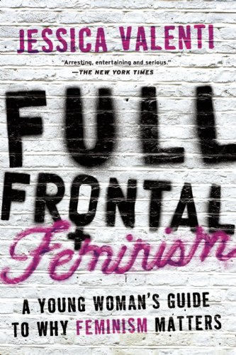 Full Frontal Feminism: A Young Woman's Guide to Why Feminism Matters