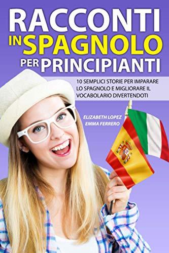 Racconti in Spagnolo per Principianti: 10 semplici storie per imparare lo spagnolo e migliorare il vocabolario divertendoti