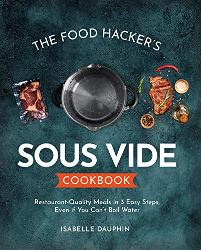The Hacker's Sous Vide Cookbook: Restaurant-Quality Meals in 3 Easy Steps, Even if You Can't Boil Water (English Edition)