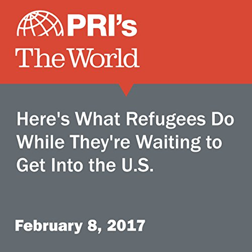 Here's What Refugees Do While They're Waiting to Get Into the U.S. audiobook cover art