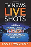 TV News Live Shots: A Media Training Guide To Crush Your On Camera Interview!