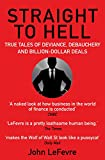 Straight to Hell: True Tales of Deviance, Debauchery and Billion-Dollar Deals - John LeFevre