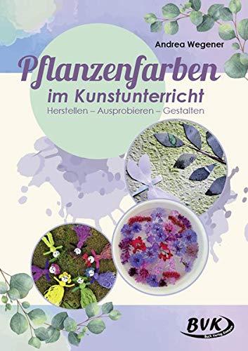 Pflanzenfarben im Kunstunterricht: Herstellen - Ausprobieren - Gestalten