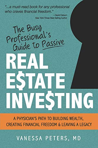 The Busy Professional's Guide to Passive Real Estate Investing: A physician's path to building wealth, creating financial freedom and leaving a legacy