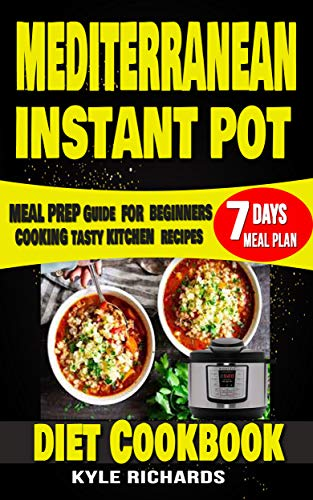 Mediterranean Instant Pot Diet Cookbook : Meal Prep Guide for Beginners: Cooking Tasty Kitchen Recipes with 7 days Meal Plan (English Edition)
