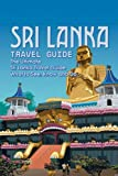 Sri Lanka Travel Guide: The Ultimate Sri Lanka Travel Guide: What to See, Know and Do: The Essential Guide to Have A Perfect Trip in Sri Lanka