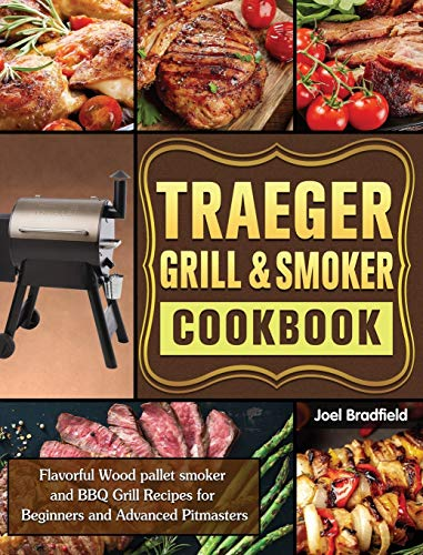 Traeger Grill & Smoker Cookbook: Flavorful Wood pallet smoker and BBQ Grill Recipes for Beginners and Advanced Pitmasters